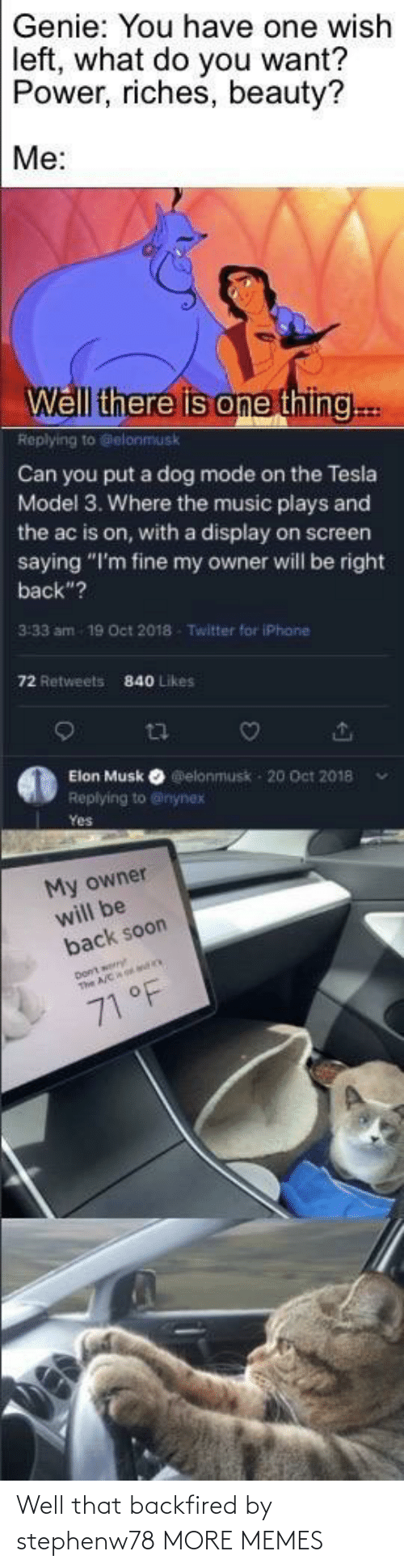 "Screen: Genie: You have one wish  left, what do you want?  Power, riches, beauty?  Me:  Well there is one thing..  Replying to Gelonmusk  Can you put a dog mode on the Tesla  Model 3. Where the music plays and  the ac is on, with a display on screen  saying ""I'm fine my owner will be right  back""?  3:33 am  19 Oct 2018  Twitter for iPhane  72 Retweets  840 Likes  Elon Musk O elonmusk - 20 Oct 2018  Replying to @inynex  Yes  My owner  will be  back soon  71 °F Well that backfired by stephenw78 MORE MEMES"