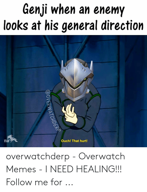 Memes, Overwatch, and General: Genji when an enemy  looks at his general direction  Ouch! That hurt! overwatchderp - Overwatch Memes - I NEED HEALING!!! Follow me for ...