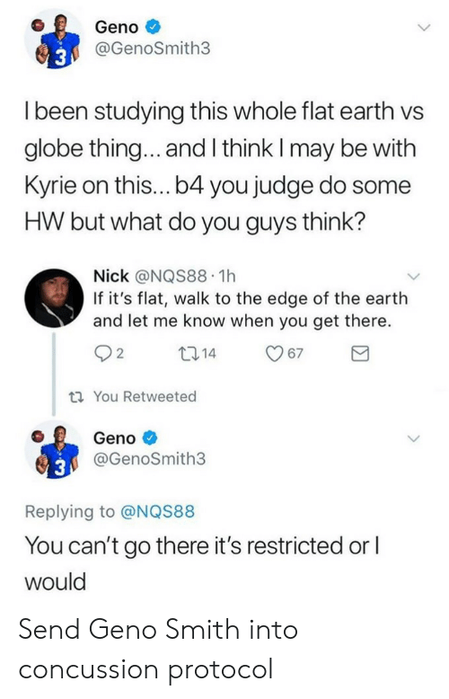 Geno Smith: Geno  @GenoSmith3  l been studying this whole flat earth vs  globe thing... and l think I may be with  Kyrie on this...b4 you judge do some  HW but what do you guys think?  Nick @NQS88 1h  If it's flat, walk to the edge of the earth  and let me know when you get there.  O 2  ti You Retweeted  Geno  @GenoSmith3  Replying to @NQS88  You can't go there it's restricted or l  would Send Geno Smith into concussion protocol