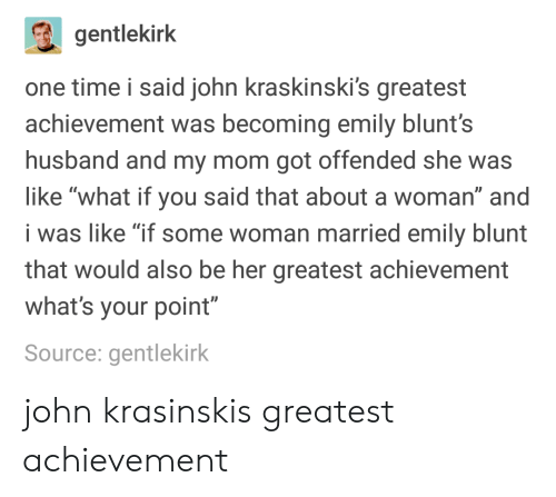 """blunts: gentlekirk  one time i said john kraskinski's greatest  achievement was becoming emily blunt's  husband and my mom got offended she was  like """"what if you said that about a woman"""" and  i was like """"if some woman married emily blunt  that would also be her greatest achievement  what's your point""""  Source: gentlekirk john krasinskis greatest achievement"""