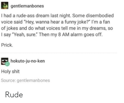 """funny joke: gentlemanbones  I had a rude-ass dream last night. Some disembodied  voice said """"Hey, wanna hear a funny joke?"""" I'm a fan  of jokes and do what voices tell me in my dreams, so  I say """"Yeah, sure."""" Then my 8 AM alarm goes off.  Prick.  hokuto-ju-no-ken  Holy shit  Source: gentlemanbones Rude"""