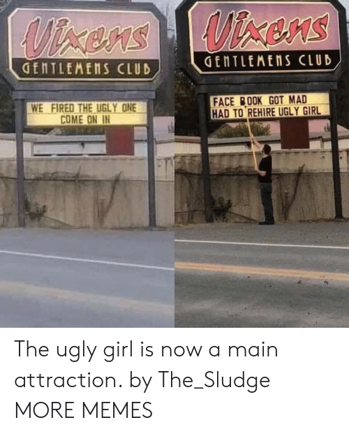 Face Book: GENTLEMENS CLUD  WE FIRED THE UGLY ONE  COME ON IN  FACE BOOK GOT MAD  HAD TO REHIRE UGLY GIRL The ugly girl is now a main attraction. by The_Sludge MORE MEMES