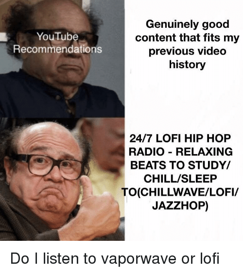 recommendations: Genuinely good  content that fits my  previous video  history  YouTube  Recommendations  24/7 LOFI HIP HOP  RADIO RELAXING  BEATS TO STUDY/  CHILL/SLEEP  TO(CHILLWAVE/LOFI/  JAZZHOP) Do I listen to vaporwave or lofi