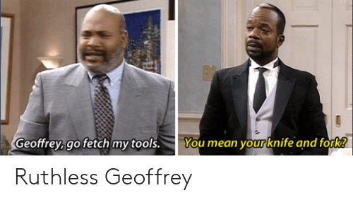 Ruthless: Geoffrey,go fetch my tools. You mean your knife and fork! Ruthless Geoffrey