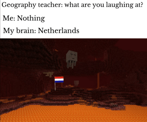 Laughing At: Geography teacher: what are you laughing at?  Me: Nothing  My brain: Netherlands
