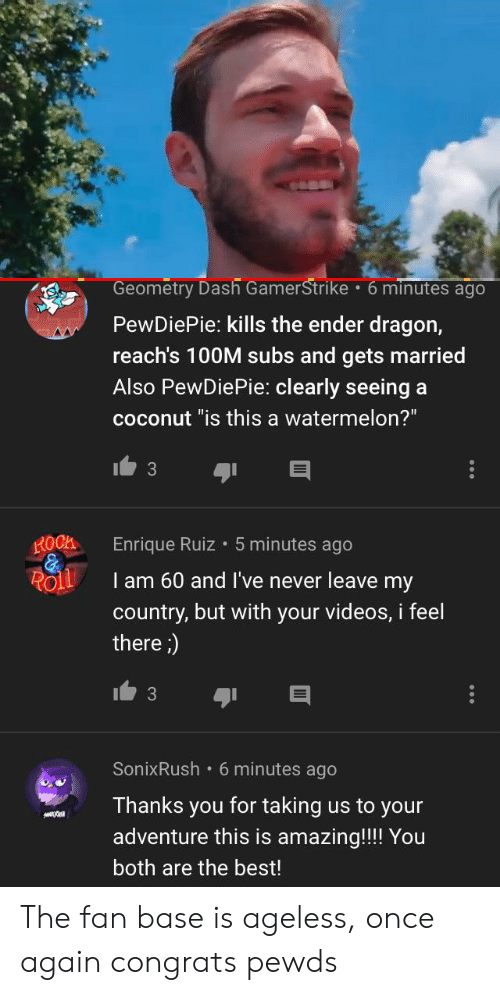 """Videos, Best, and Amazing: Geometry Dash GamerStrike 6 minutes ago  PewDiePie: kills the ender dragon,  reach's 100M subs and gets married  Also PewDiePie: clearly seeing a  coconut """"is this a watermelon?""""  3  ROCK  Enrique Ruiz5 minutes ago  Roll  l am 60 and I've never leave my  country, but with your videos, i feel  there)  SonixRush 6 minutes ago  Thanks you for taking us to your  adventure this is amazing!!! You  both are the best! The fan base is ageless, once again congrats pewds"""
