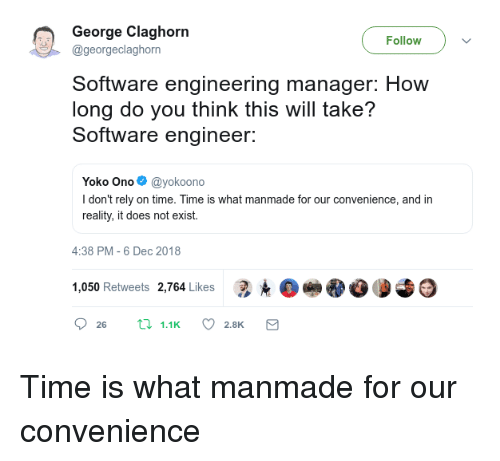software engineer: George Claghorn  Follow  @georgeclaghorn  Software engineering manager: How  long do you think this will take?  Software engineer:  Yoko Ono@yokoono  I don't rely on time. Time is what manmade for our convenience, and in  reality, it does not exist.  4:38 PM-6 Dec 2018  1,050 Retweets 2,764 Likes 3.е Time is what manmade for our convenience