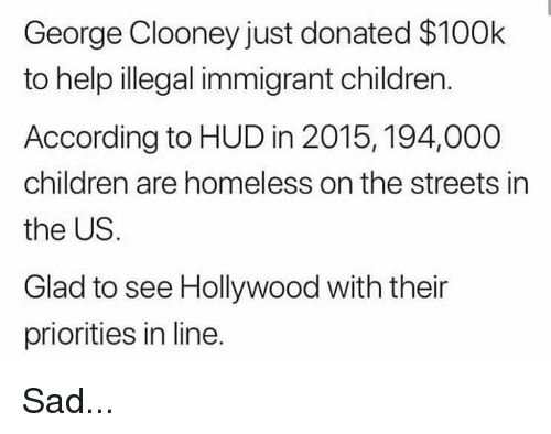 Illegal Immigrant: George Clooney just donated $100k  to help illegal immigrant children.  According to HUD in 2015, 194,000  children are homeless on the streets in  the US.  Glad to see Hollywood with their  priorities in line. Sad...