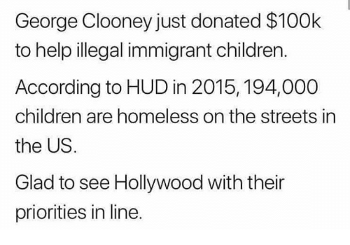Illegal Immigrant: George Clooney just donated $100k  to help illegal immigrant children.  According to HUD in 2015, 194,000  children are homeless on the streets in  the US.  Glad to see Hollywood with their  priorities in line.
