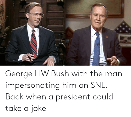 SNL: George HW Bush with the man impersonating him on SNL. Back when a president could take a joke