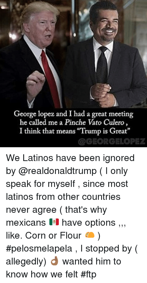 "George Lopez: George lopez and I had a great meeting  he called me a Pinche Vato Culero,  I think that means ""Trump is Great  @GEORGELOPEZ We Latinos have been ignored by @realdonaldtrump ( I only speak for myself , since most latinos from other countries never agree ( that's why mexicans 🇲🇽 have options ,,, like. Corn or Flour 🌮 ) #pelosmelapela , I stopped by ( allegedly) 👌🏾 wanted him to know how we felt #ftp"