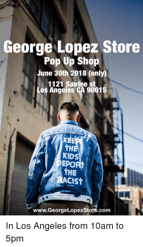 George Lopez: George Lopez Store  Pop Up Shop  June 30th 2018 (only)  1121 Santee st  Los Angeles CA 90015  tH  KID  EPORt  THE  RACISt  www.GeorgeLopezStore.com In Los Angeles from 10am to 5pm
