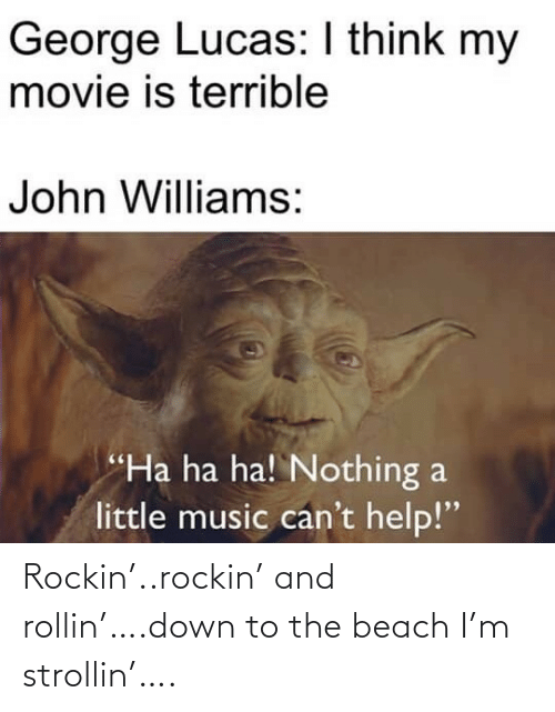 "John Williams: George Lucas: I think my  movie is terrible  John Williams:  ""Ha ha ha! Nothing a  little music can't help!"" Rockin'..rockin' and rollin'….down to the beach I'm strollin'…."