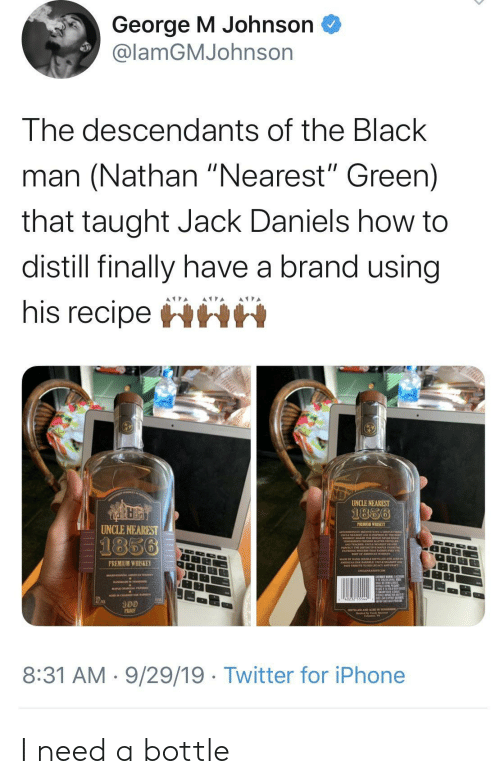 "Iphone, Twitter, and Black: George M Johnson  @lamGMJohnson  The descendants of the Black  man (Nathan ""Nearest"" Green)  that taught Jack Daniels how to  distill finally have a brand using  his recipeHHH  UNCLE NEAREST  1856  PREMIUM WHISKEY  UNCLE NEAREST  1856  PREMIUM WHISKEY  100  PROO  8:31 AM 9/29/19 Twitter for iPhone I need a bottle"