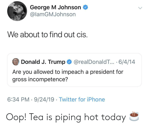 J Trump: George M Johnson  @lamGMJohnson  We about to find out cis.  Donald J. Trump  @realDonaldT... 6/4/14  Are you allowed to impeach a president for  gross incompetence?  6:34 PM 9/24/19 Twitter for iPhone Oop! Tea is piping hot today ☕️