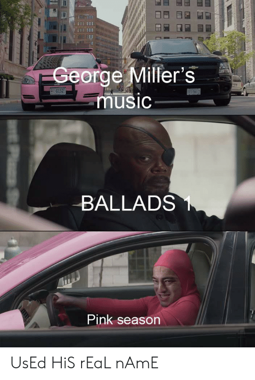 Music, Pink, and Dank Memes: George Miller's  music  G152  SES  BALLADS  Pink season UsEd HiS rEaL nAmE