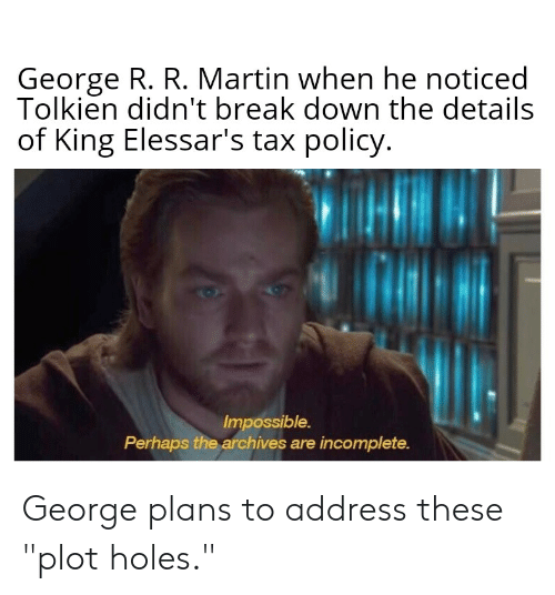 "Martin, Holes, and Break: George R. R. Martin when he noticed  Tolkien didn't break down the details  of King Elessar's tax policy.  Impossible.  Perhaps the archives are incomplete. George plans to address these ""plot holes."""