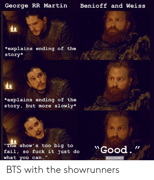 """Fail, Martin, and George RR Martin: George RR Martin  Benioff and Weiss  *explains ending of the  story*  *explains ending of the  story, but more slowly*  Fail, ho uck it just do""""Good.  """"The show' s too big  fail, so fuck it just do  what you can."""" BTS with the showrunners"""