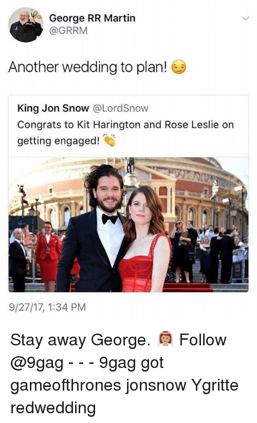 Kit Harington: George RR Martin  @GRRM  Another wedding to plan!  King Jon Snow @LordSnow  Congrats to Kit Harington and Rose Leslie on  getting engaged!  9/27/17, 1:34 PM Stay away George. 👰🏽 Follow @9gag - - - 9gag got gameofthrones jonsnow Ygritte redwedding