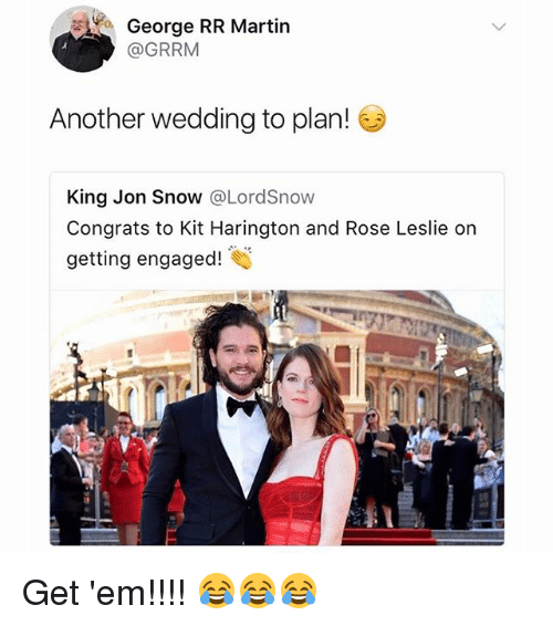 Kit Harington: George RR Martin  @GRRM  Another wedding to plan!  King Jon Snow @LordSnow  Congrats to Kit Harington and Rose Leslie or  getting engaged! Get 'em!!!! 😂😂😂