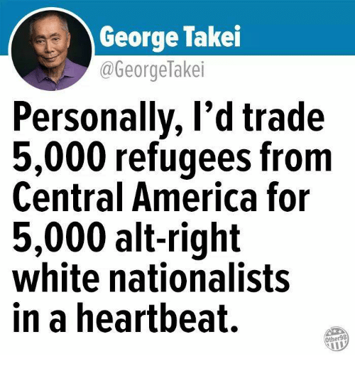 George Takei: George Takei  @GeorgeTakei  Personally, l'd trade  5,000 refugees from  Central America for  5,000 alt-right  white nationalists  in a heartbeat.  Other98
