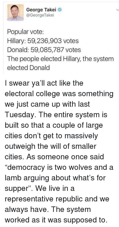 "College, Live, and Democracy: George Takei  @GeorgeTakei  Popular vote:  Hillary: 59,236,903 votes  Donald: 59,085,787 votes  The people elected Hillary, the system  elected Donald <p>I swear ya'll act like the electoral college was something we just came up with last Tuesday. The entire system is built so that a couple of large cities don't get to massively outweigh the will of smaller cities. As someone once said ""democracy is two wolves and a lamb arguing about what's for supper"". We live in a representative republic and we always have. The system worked as it was supposed to.</p>"