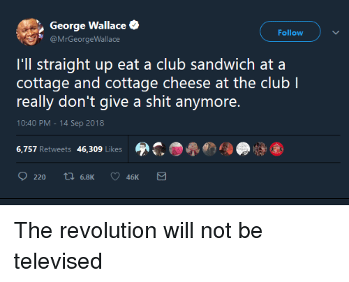 Club, Shit, and Revolution: George Wallace  @MrGeorgeWallace  Follow  I'll straight up eat a club sandwich ata  cottage and cottage cheese at the club l  really don't give a shit anymore.  10:40 PM-14 Sep 2018  6,757 Retweets 46,309 Likes  220 tl 6.8K  46K The revolution will not be televised
