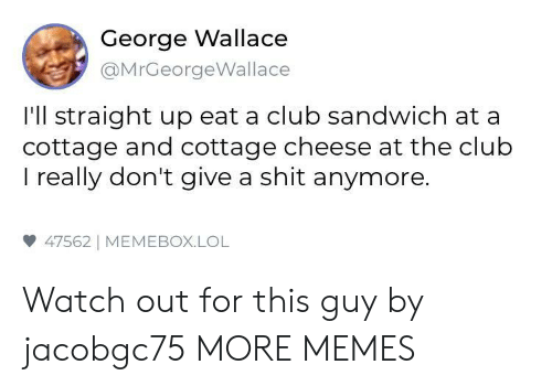 Club, Dank, and Lol: George Wallace  @MrGeorgeWallace  I'll straight up eat a club sandwich at a  cottage and cottage cheese at the club  I really don't give a shit anymore.  47562] MEMEBOX.LOL Watch out for this guy by jacobgc75 MORE MEMES
