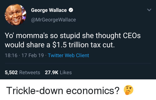 Twitter, Yo, and George Wallace: George Wallace  @MrGeorgeWallace  Yo momma's so stupid she thought CEOs  would share a $1.5 trillion tax cut.  18:16 17 Feb 19 Twitter Web Client  5,502 Retweets 27.9K Likes Trickle-down economics? 🤔
