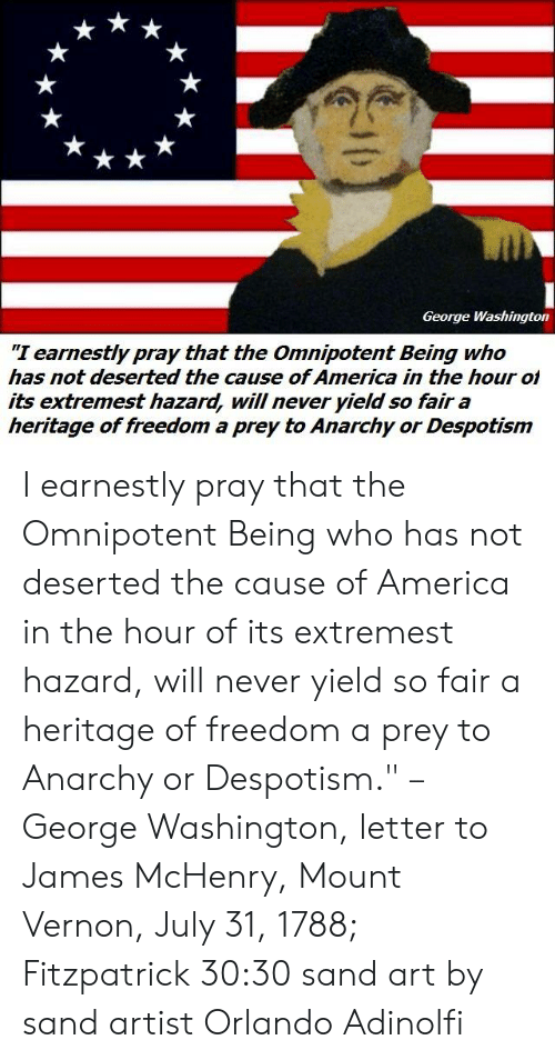 """despotism: George Washington  """"I earnestly pray that the Omnipotent Being who  has not deserted the cause of America in the hour ol  its extremest hazard, will never yield so fair a  heritage of freedom a prey to Anarchy or Despotism I earnestly pray that the Omnipotent Being who has not deserted the cause of America in the hour of its extremest hazard, will never yield so fair a heritage of freedom a prey to Anarchy or Despotism."""" – George Washington, letter to James McHenry, Mount Vernon, July 31, 1788; Fitzpatrick 30:30  sand art by sand artist Orlando Adinolfi"""