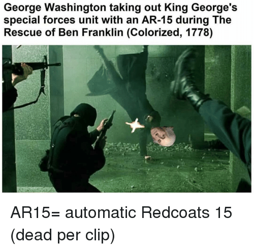 Ben Franklin: George Washington taking out King George's  special forces unit with an AR-15 during The  Rescue of Ben Franklin (Colorized, 1778) AR15= automatic Redcoats 15 (dead per clip)