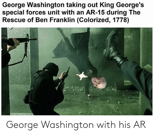 Ben Franklin: George Washington taking out King George's  special forces unit with an AR-15 during The  Rescue of Ben Franklin (Colorized, 1778) George Washington with his AR