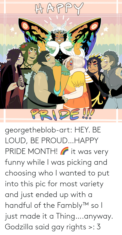 pride month: georgetheblob-art: HEY. BE LOUD, BE PROUD…HAPPY PRIDE MONTH! 🌈 it was very funny while I was picking and choosing who I wanted to put into this pic for most variety and just ended up with a handful of the Fambly™ so I just made it a Thing….anyway. Godzilla said gay rights >: 3