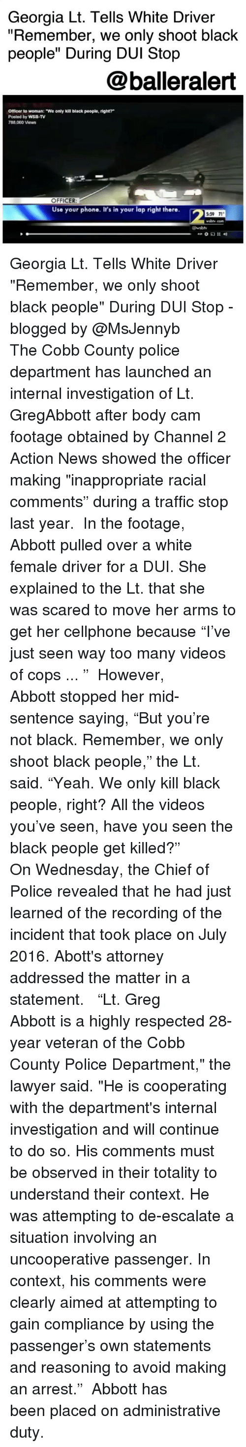 "laps: Georgia Lt. Tells White Driver  ""Remember, we only shoot black  people"" During DUI Stop  @balleralert  Officer to woman: ""We only kill black people, right?  Posted by WSB-TV  788,060 Views  OFFICER  Use your phone. It's in your lap right there.  2  5:59 71  wably cor  @waby Georgia Lt. Tells White Driver ""Remember, we only shoot black people"" During DUI Stop - blogged by @MsJennyb ⠀⠀⠀⠀⠀⠀⠀ The Cobb County police department has launched an internal investigation of Lt. GregAbbott after body cam footage obtained by Channel 2 Action News showed the officer making ""inappropriate racial comments"" during a traffic stop last year. ⠀⠀⠀⠀⠀⠀⠀ In the footage, Abbott pulled over a white female driver for a DUI. She explained to the Lt. that she was scared to move her arms to get her cellphone because ""I've just seen way too many videos of cops ... "" ⠀⠀⠀⠀⠀⠀⠀ However, Abbott stopped her mid-sentence saying, ""But you're not black. Remember, we only shoot black people,"" the Lt. said. ""Yeah. We only kill black people, right? All the videos you've seen, have you seen the black people get killed?"" ⠀⠀⠀⠀⠀⠀⠀ On Wednesday, the Chief of Police revealed that he had just learned of the recording of the incident that took place on July 2016. Abott's attorney addressed the matter in a statement. ⠀⠀⠀⠀⠀⠀⠀ ⠀⠀⠀⠀⠀⠀⠀ ""Lt. Greg Abbott is a highly respected 28-year veteran of the Cobb County Police Department,"" the lawyer said. ""He is cooperating with the department's internal investigation and will continue to do so. His comments must be observed in their totality to understand their context. He was attempting to de-escalate a situation involving an uncooperative passenger. In context, his comments were clearly aimed at attempting to gain compliance by using the passenger's own statements and reasoning to avoid making an arrest."" ⠀⠀⠀⠀⠀⠀⠀ Abbott has been placed on administrative duty."