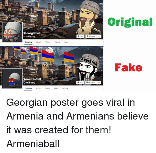 Georgian: Georgiaball  Community  Timeline  Armenia ba  Community  Timeline  About Photos Likes More  ARMENIA  Like  Message  Original  Fake Georgian poster goes viral in Armenia and Armenians believe it was created for them!  Armeniaball