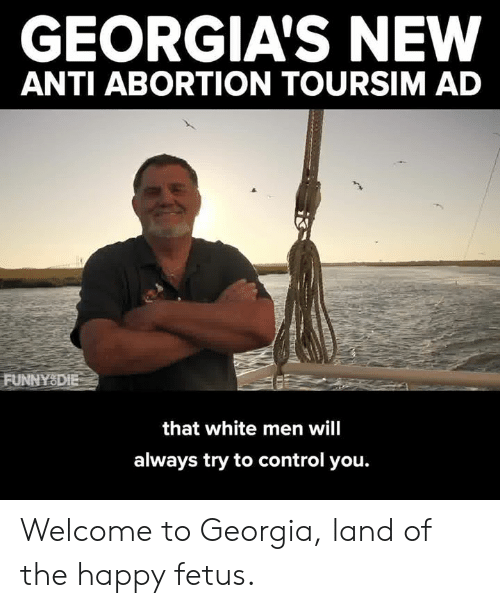 Dank, Control, and Abortion: GEORGIA'S NEW  ANTI ABORTION TOURSIM AD  FUNNYSDIE  that white men will  always try to control you. Welcome to Georgia, land of the happy fetus.