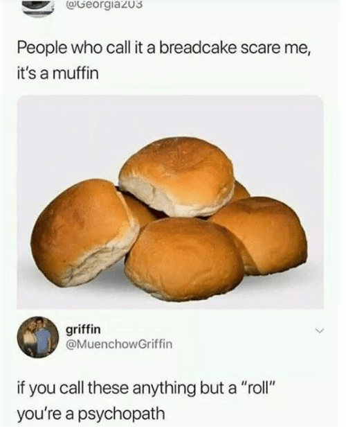 "Dank, Scare, and 🤖: @Georgiazus  People who call it a breadcake scare me,  it's a muffin  griffin  @MuenchowGriffin  if you call these anything but a ""roll""  you're a psychopath"