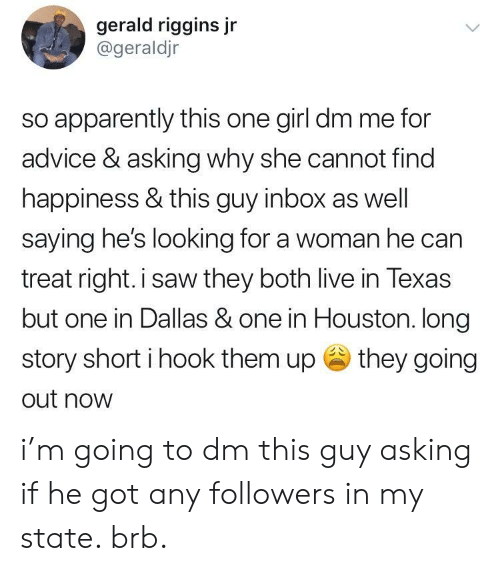 Find Happiness: gerald riggins jr  @geraldjr  so apparently this one girl dm me for  advice & asking why she cannot find  happiness & this guy inbox as well  saying hes looking for a woman he can  treat right.i saw they both live in Texas  but one in Dallas & one in Houston. long  story short i hook them up they going  out now i'm going to dm this guy asking if he got any followers in my state. brb.