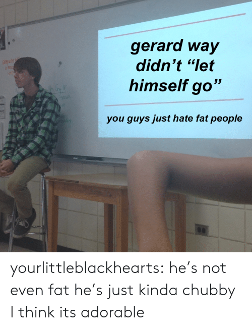 """fat people: gerard way  didn't """"let  himself go""""  you quvs just hate fat people yourlittleblackhearts:  he's not even fat he's just kinda chubby I think its adorable"""
