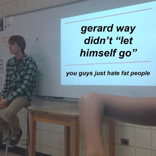 """fat people: gerard way  didn't """"let  himself go""""  you quvs just hate fat people"""