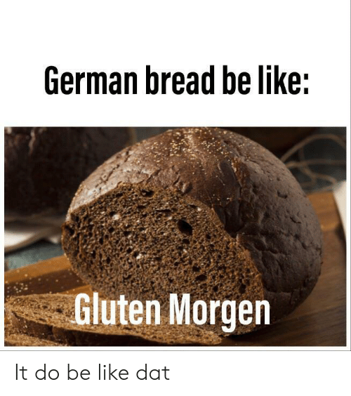 dat: German bread be like:  Gluten Morgen It do be like dat