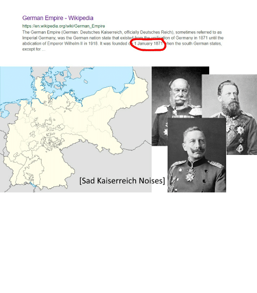 its your birthday: German Empire - Wikipedia  https://en.wikipedia.org/wiki/German_Empire  The German Empire (German: Deutsches Kaiserreich, officially Deutsches Reich), sometimes referred to as  Imperial Germany, was the German nation state that existed from the unification of Germany in 1871 until the  abdication of Emperor Wilhelm Il in 1918. It was founded d 1 January 1871 yhen the south German states,  except for .  [Sad Kaiserreich Noises] When everyone's talking about New Year's, but nobody remembers it's your Birthday