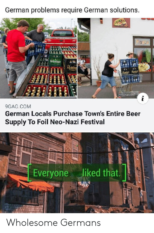 germans: German problems require German solutions.  aa  Ur Rroter  Paiaar  9GAG.COM  German Locals Purchase Town's Entire Beer  Supply To Foil Neo-Nazi Festival  liked that.  Everyone Wholesome Germans