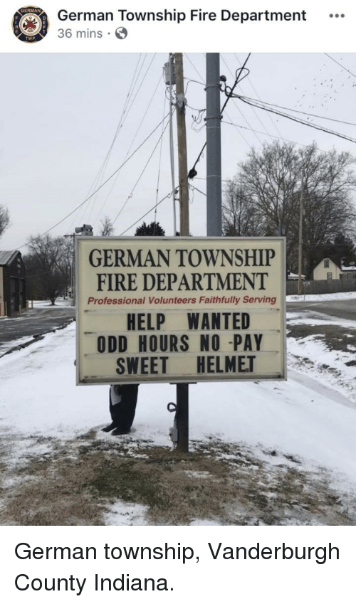 Fire, Help, and Indiana: German Township Fire Department  36 mins S  GERMAN TOWNSHIP  HELP WANTED  SWEET HELMET  FIRE DEPARTMENT  Professional Volunteers Faithfully Serving  ODD HOURS NO -PAY German township, Vanderburgh County Indiana.