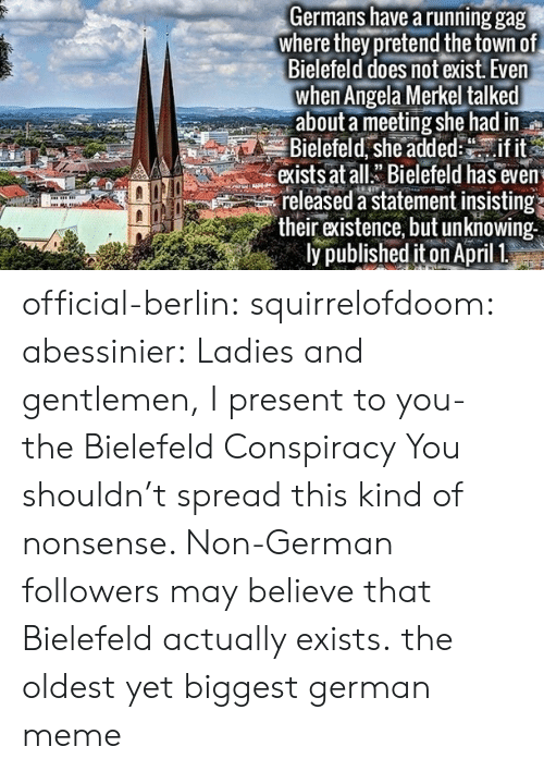 merkel: Germans have a running gag  where they pretend the town of  Bielefeld does not exist. Even  when Angela Merkel talked  about a meeting she had in  Bielefeld, she addedif it  exists at allBielefeld has even  released a statement insisting  their existence, but unknowing  ly published iton April 1 official-berlin: squirrelofdoom:  abessinier:  Ladies and gentlemen, I present to you- the Bielefeld Conspiracy  You shouldn't spread this kind of nonsense. Non-German followers may believe that Bielefeld actually exists.  the oldest yet biggest german meme