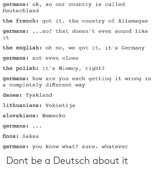 Germany, English, and French: germans: ok, so our country is called  Deutschland  the french: got it. the country of Allemagne  germans: . . .no? that doesn't even sound like  it  the english: oh no, we got it, it's Germany  germans: not even close  the polish: it's Niemcy, right?  germans: how are you each getting it wrong in  a completely different way  danes: Tysklanod  lithuanians: Vokietija  slovakians:Nemecko  germans: .. .  finns: Saksa  germans: you know what? sure. whatever Dont be a Deutsch about it