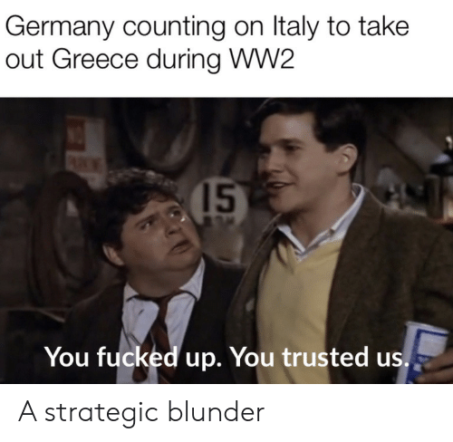 Greece: Germany counting on Italy to take  out Greece during WW2  15  You fucked up. You trusted us. A strategic blunder