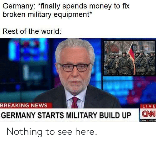 Money, News, and Breaking News: Germany: *finally spends money to fix  broken military equipment*  Rest of the world  BREAKING NEWS  LIVE  GERMANY STARTS MILITARY BUILD UP ON Nothing to see here.