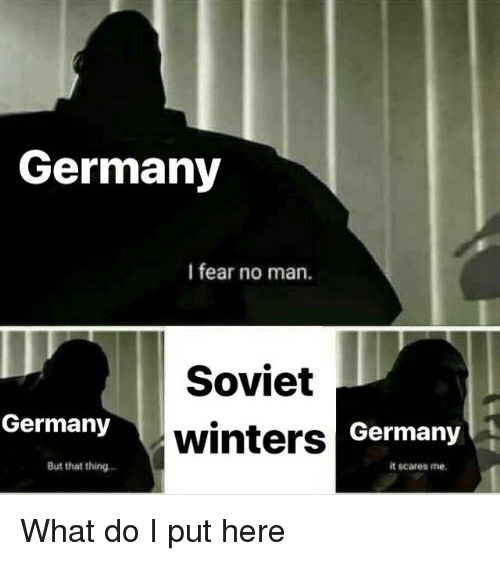 Germany, History, and Soviet: Germany  I fear no man.  Soviet  winters  Germany  Germany  it scares me  But that thing