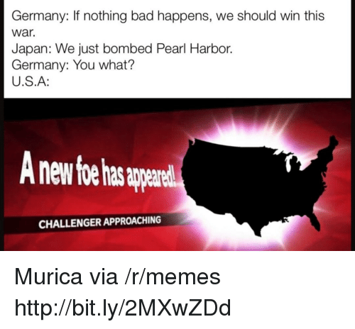 harbor: Germany: If nothing bad happens, we should win this  war.  Japan: We just bombed Pearl Harbor.  Germany: You what?  U.S.A:  nd  CHALLENGER APPROACHING Murica via /r/memes http://bit.ly/2MXwZDd